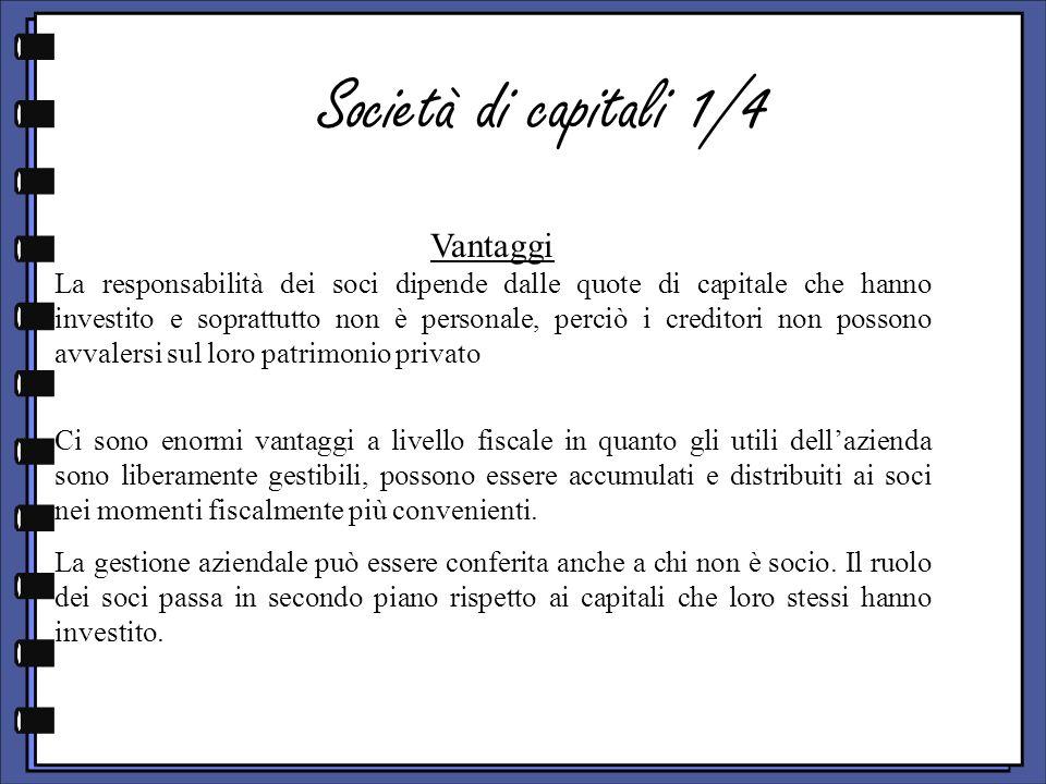 Società di capitali 1/4 Vantaggi La responsabilità dei soci dipende dalle quote di capitale che hanno investito e soprattutto non è personale, perciò