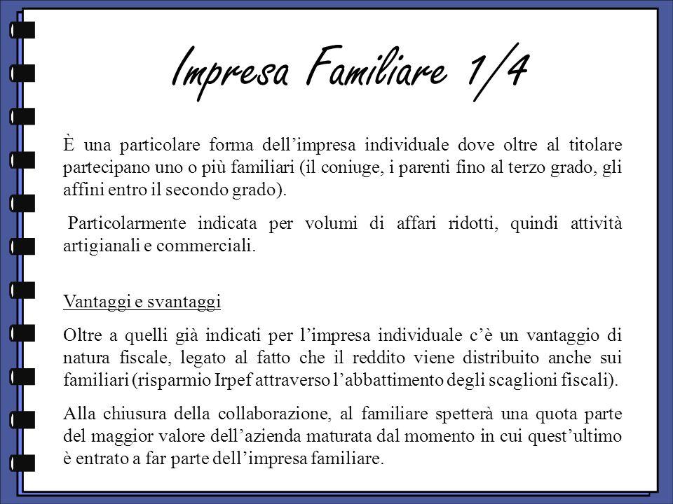 Impresa Familiare 1/4 È una particolare forma dellimpresa individuale dove oltre al titolare partecipano uno o più familiari (il coniuge, i parenti fi
