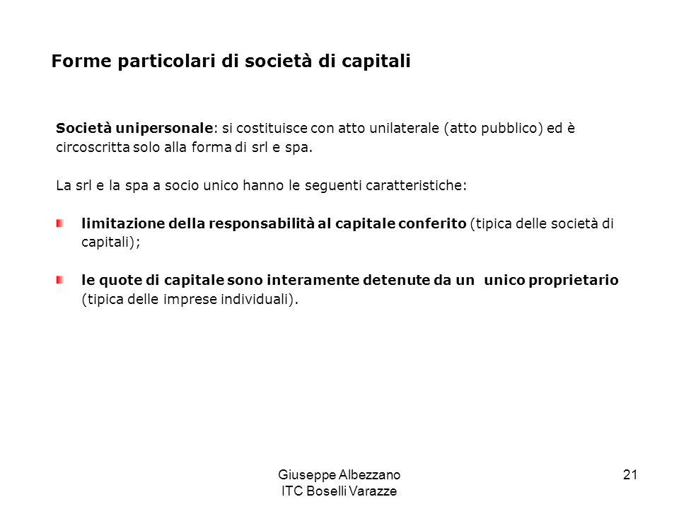 Giuseppe Albezzano ITC Boselli Varazze 21 Forme particolari di società di capitali Società unipersonale: si costituisce con atto unilaterale (atto pub