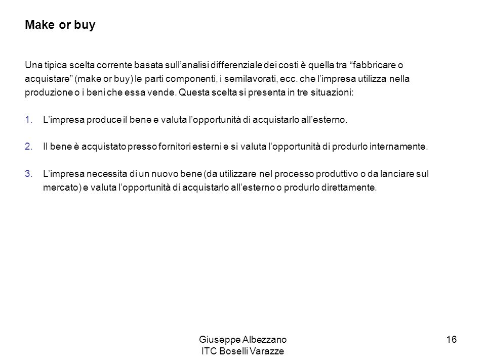 Giuseppe Albezzano ITC Boselli Varazze 16 Make or buy Una tipica scelta corrente basata sullanalisi differenziale dei costi è quella tra fabbricare o