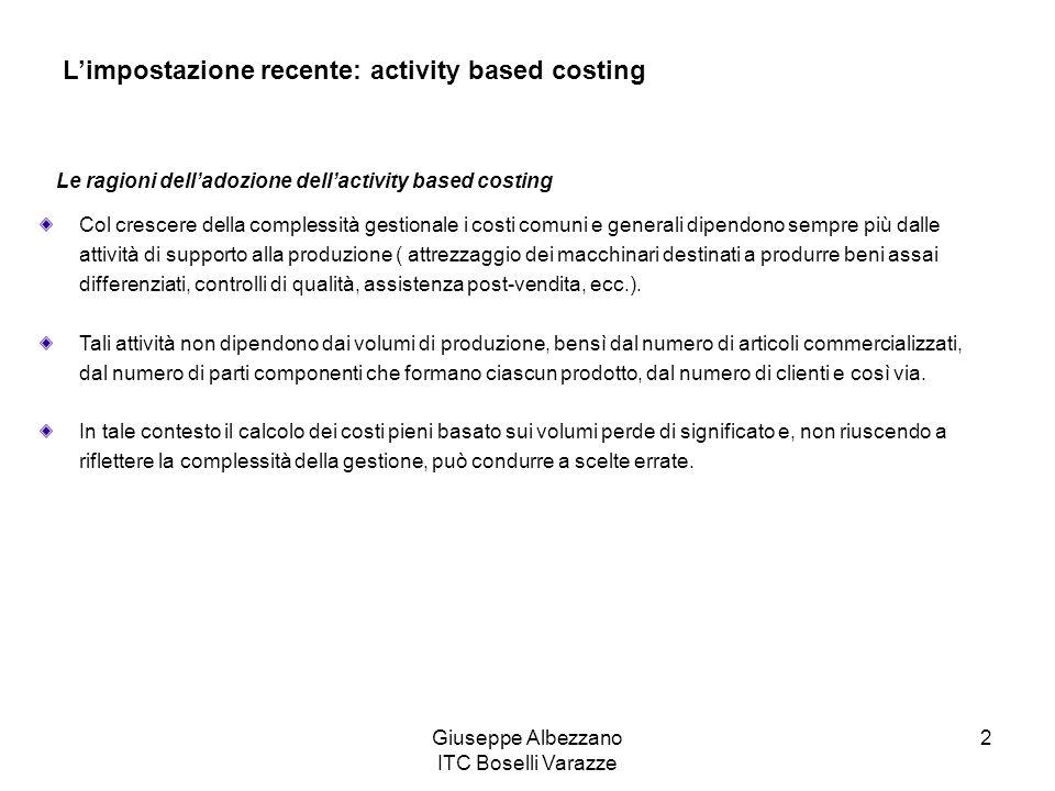 Giuseppe Albezzano ITC Boselli Varazze 2 Limpostazione recente: activity based costing Col crescere della complessità gestionale i costi comuni e gene