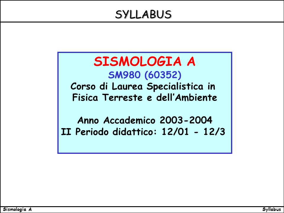 SyllabusSismologia A Links LINKS CONSIGLIATI: Heiner Igel,: Lectures Richard Aster: Lectures Richard Aster: Data Processing and Analysis Lectures Data Processing and Analysis ULTERIORI LINK CONSIGLIATI: Corso introduttivo di sismologia http://eqseis.geosc.psu.edu/~ammon/HTML/Classes/IntroQuakes/Notes/eas193_ncnts.html http://eqseis.geosc.psu.edu/~ammon/HTML/Classes/IntroQuakes/Notes/eas193_ncnts.html Introduttivi alle scienze della terra, con interessanti sezioni di sismologia http://pasadena.wr.usgs.gov/office/ganderson/es10/lectures/lnotes.html http://www.seismo.unr.edu/ftp/pub/louie/class/333/index.html http://pasadena.wr.usgs.gov/office/ganderson/es10/lectures/lnotes.html http://www.seismo.unr.edu/ftp/pub/louie/class/333/index.html Articoli introduttivi allingegneria sismica http://nisee.berkeley.edu/ http://nisee.berkeley.edu/ Fisica ipertestuale http://230nsc1.phy-astr.gsu.edu/hbase/hframe.html
