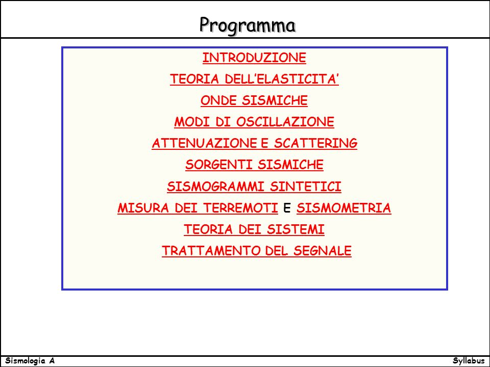 SyllabusSismologia A Programma INTRODUZIONE TEORIA DELLELASTICITA ONDE SISMICHE MODI DI OSCILLAZIONE ATTENUAZIONE E SCATTERING SORGENTI SISMICHE SISMOGRAMMI SINTETICI MISURA DEI TERREMOTIMISURA DEI TERREMOTI E SISMOMETRIASISMOMETRIA TEORIA DEI SISTEMI TRATTAMENTO DEL SEGNALE