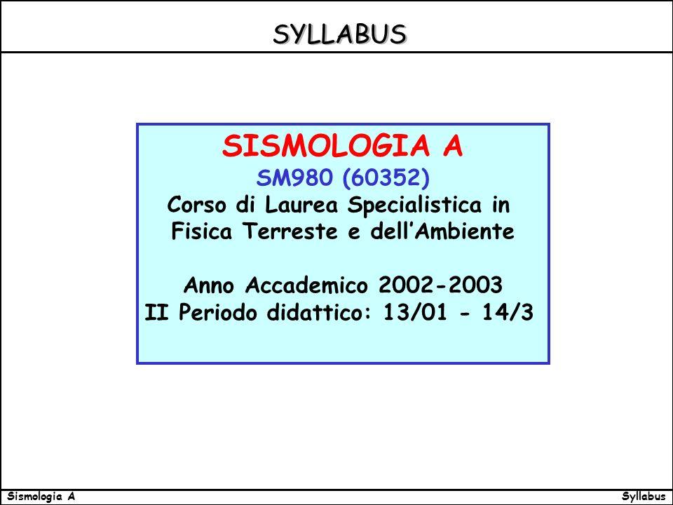 SyllabusSismologia A SYLLABUS SISMOLOGIA A SM980 (60352) Corso di Laurea Specialistica in Fisica Terreste e dellAmbiente Anno Accademico 2002-2003 II Periodo didattico: 13/01 - 14/3