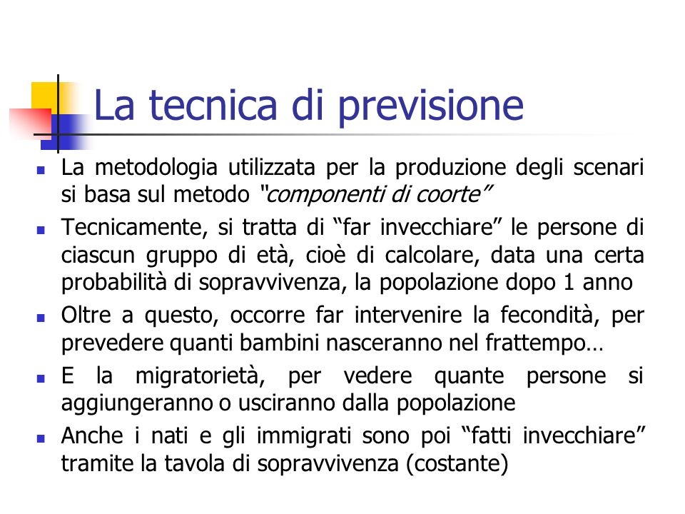 La tecnica di previsione La metodologia utilizzata per la produzione degli scenari si basa sul metodo componenti di coorte Tecnicamente, si tratta di