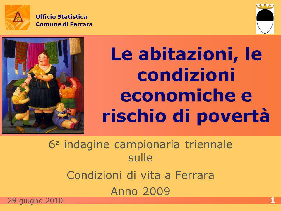 Le abitazioni, le condizioni economiche e rischio di povertà 6 a indagine campionaria triennale sulle Condizioni di vita a Ferrara Anno 2009 Ufficio Statistica Comune di Ferrara 29 giugno 2010 1