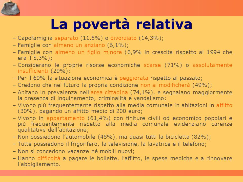 La povertà relativa –Capofamiglia separato (11,5%) o divorziato (14,3%); –Famiglie con almeno un anziano (6,1%); –Famiglie con almeno un figlio minore