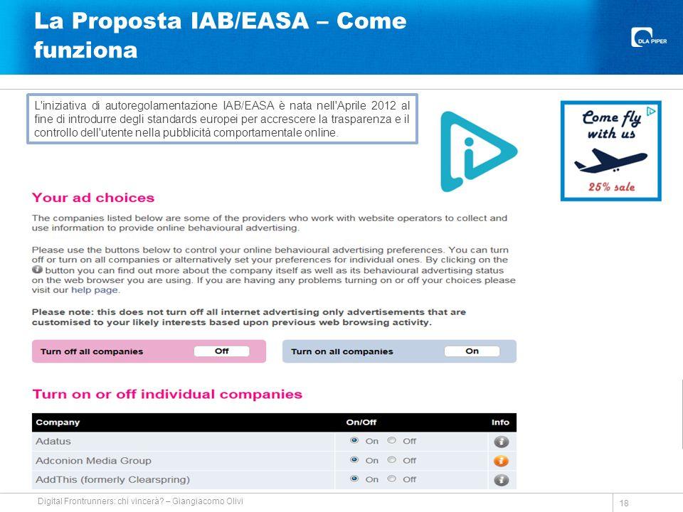 La Proposta IAB/EASA – Come funziona 18 L iniziativa di autoregolamentazione IAB/EASA è nata nell Aprile 2012 al fine di introdurre degli standards europei per accrescere la trasparenza e il controllo dell utente nella pubblicità comportamentale online.