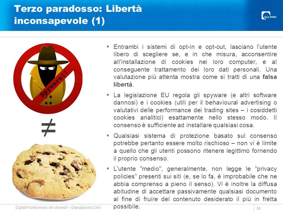 Terzo paradosso: Libertà inconsapevole (1) Entrambi i sistemi di opt-in e opt-out, lasciano l utente libero di scegliere se, e in che misura, acconsentire all installazione di cookies nei loro computer, e al conseguente trattamento dei loro dati personali.