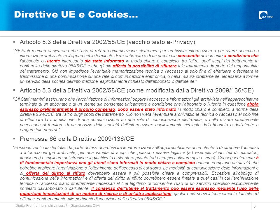 Direttive UE e Cookies… Articolo 5.3 della Direttiva 2002/58/CE (vecchio testo e-Privacy) Gli Stati membri assicurano che l uso di reti di comunicazione elettronica per archiviare informazioni o per avere accesso a informazioni archiviate nell apparecchio terminale di un abbonato o di un utente sia consentito unicamente a condizione che l abbonato o l utente interessato sia stato informato in modo chiaro e completo, tra l altro, sugli scopi del trattamento in conformità della direttiva 95/46/CE e che gli sia offerta la possibilità di rifiutare tale trattamento da parte del responsabile del trattamento.