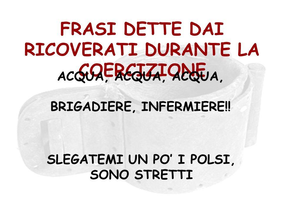 FRASI DETTE DAI RICOVERATI DURANTE LA COERCIZIONE ACQUA, ACQUA, ACQUA, BRIGADIERE, INFERMIERE!! SLEGATEMI UN PO I POLSI, SONO STRETTI