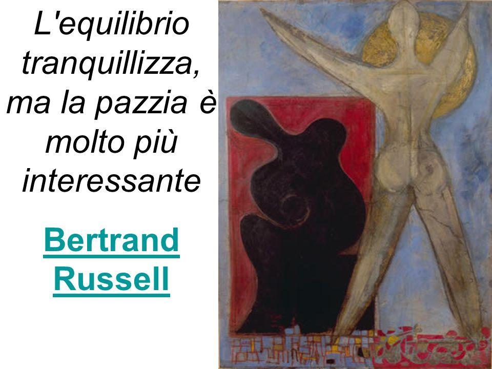 L'equilibrio tranquillizza, ma la pazzia è molto più interessante Bertrand Russell