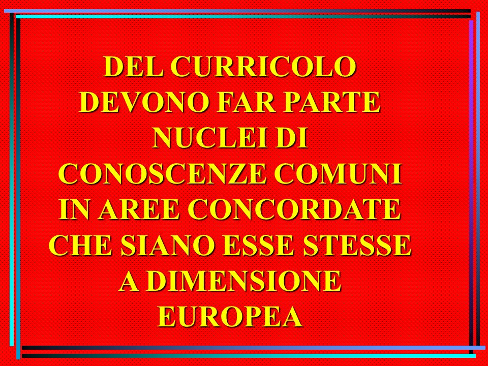 CURRICULUM EUROPEO Il curricolo è un minimo comun denominatore nella formazione dei cittadini dEuropa, quanto meno rispetto agli obiettivi da conseguire.
