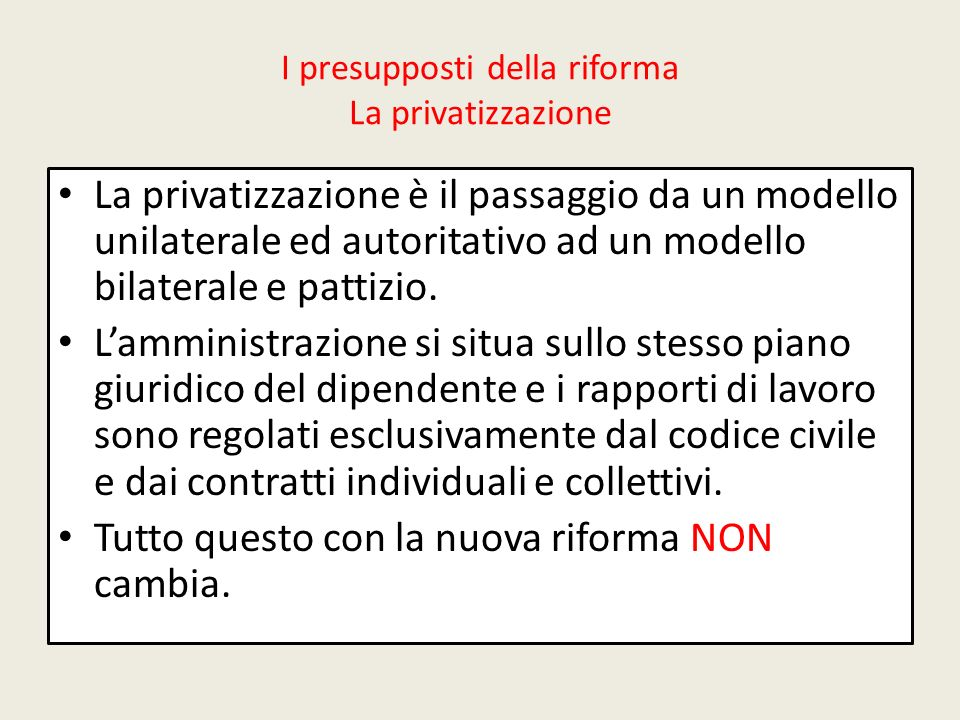 I presupposti della riforma La privatizzazione La privatizzazione è il passaggio da un modello unilaterale ed autoritativo ad un modello bilaterale e