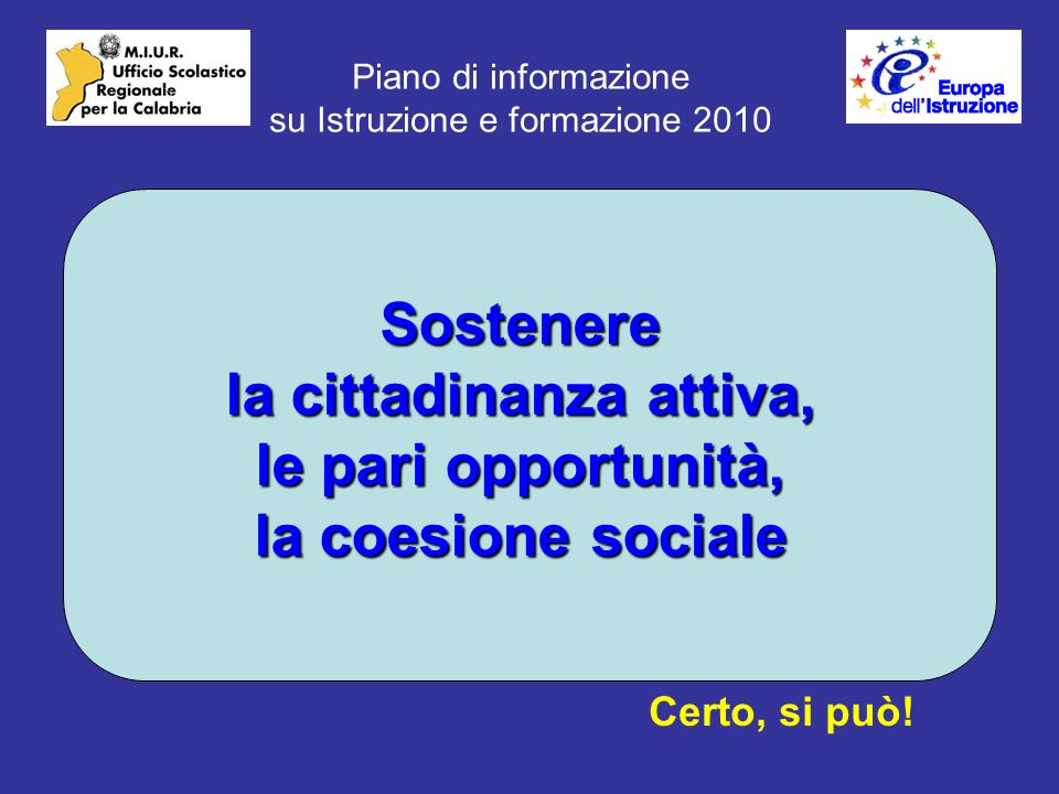 Piano di informazione su Istruzione e formazione 2010 Sostenere la cittadinanza attiva, le pari opportunità, la coesione sociale Certo, si può!