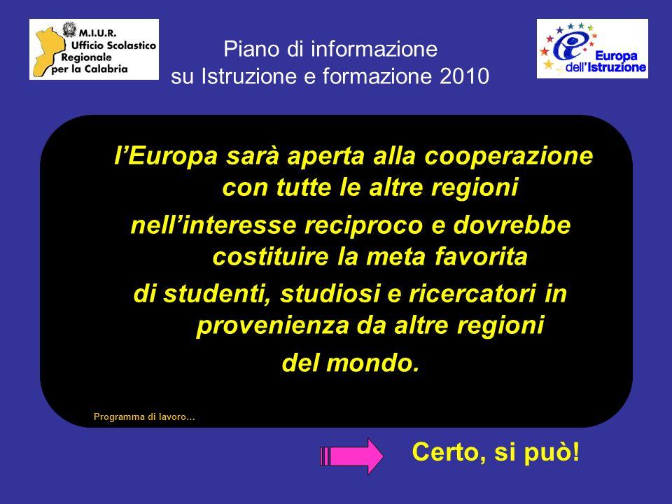 Piano di informazione su Istruzione e formazione 2010 lEuropa sarà aperta alla cooperazione con tutte le altre regioni lEuropa sarà aperta alla cooperazione con tutte le altre regioni nellinteresse reciproco e dovrebbe costituire la meta favorita di studenti, studiosi e ricercatori in provenienza da altre regioni del mondo.