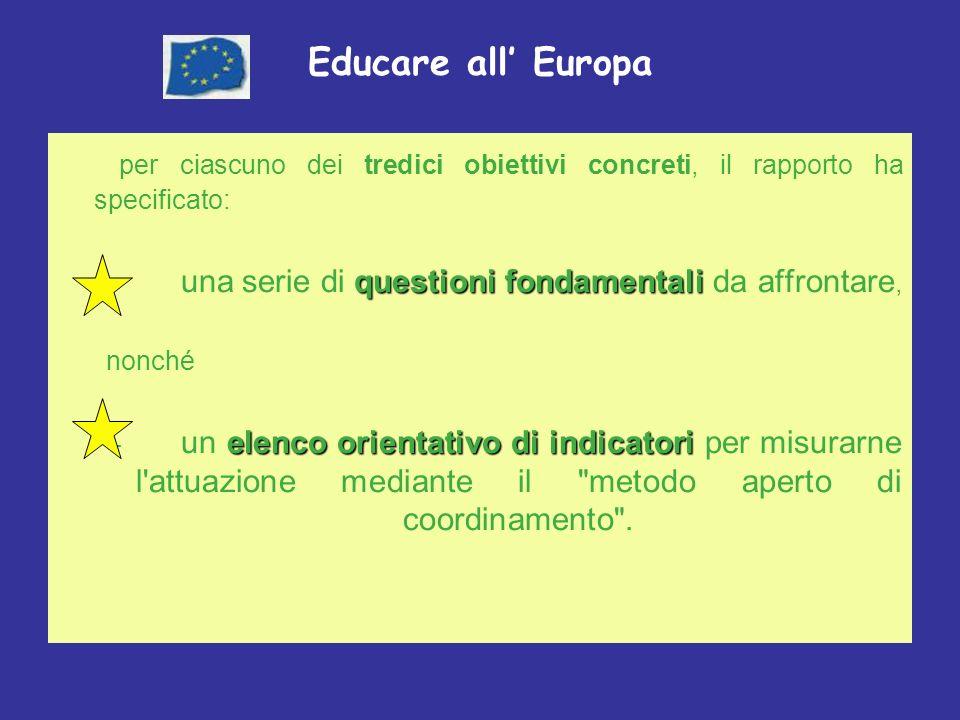 Educare all Europa per ciascuno dei tredici obiettivi concreti, il rapporto ha specificato: questioni fondamentali – una serie di questioni fondamentali da affrontare, nonché elenco orientativo di indicatori – un elenco orientativo di indicatori per misurarne l attuazione mediante il metodo aperto di coordinamento .