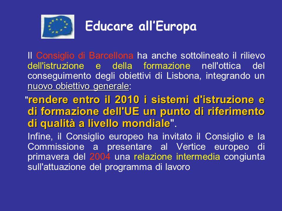 nuovo obiettivo generale Il Consiglio di Barcellona ha anche sottolineato il rilievo dell istruzione e della formazione nell ottica del conseguimento degli obiettivi di Lisbona, integrando un nuovo obiettivo generale: rendere entro il 2010 i sistemi d istruzione e di formazione dell UE un punto di riferimento di qualità a livello mondiale rendere entro il 2010 i sistemi d istruzione e di formazione dell UE un punto di riferimento di qualità a livello mondiale .