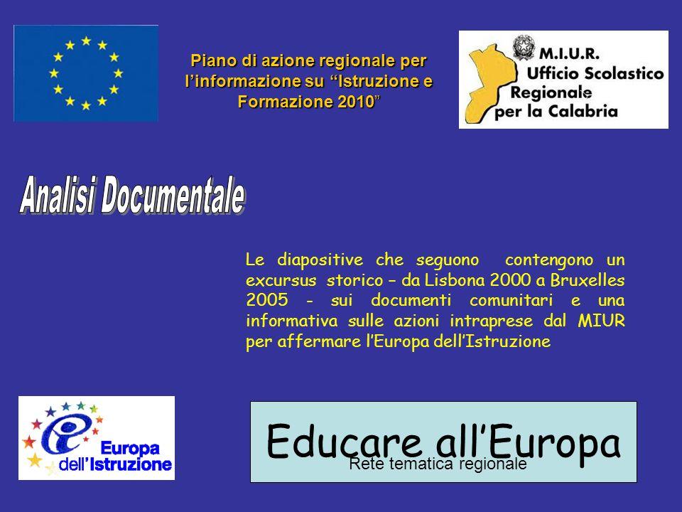 Educare allEuropa Rete tematica regionale Piano di azione regionale per linformazione su Istruzione e Formazione 2010 Le diapositive che seguono contengono un excursus storico – da Lisbona 2000 a Bruxelles 2005 - sui documenti comunitari e una informativa sulle azioni intraprese dal MIUR per affermare lEuropa dellIstruzione