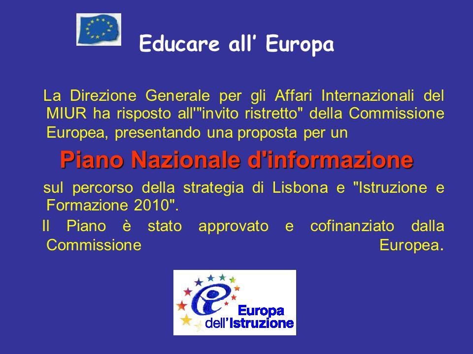 Educare all Europa La Direzione Generale per gli Affari Internazionali del MIUR ha risposto all invito ristretto della Commissione Europea, presentando una proposta per un Piano Nazionale d informazione sul percorso della strategia di Lisbona e Istruzione e Formazione 2010 .