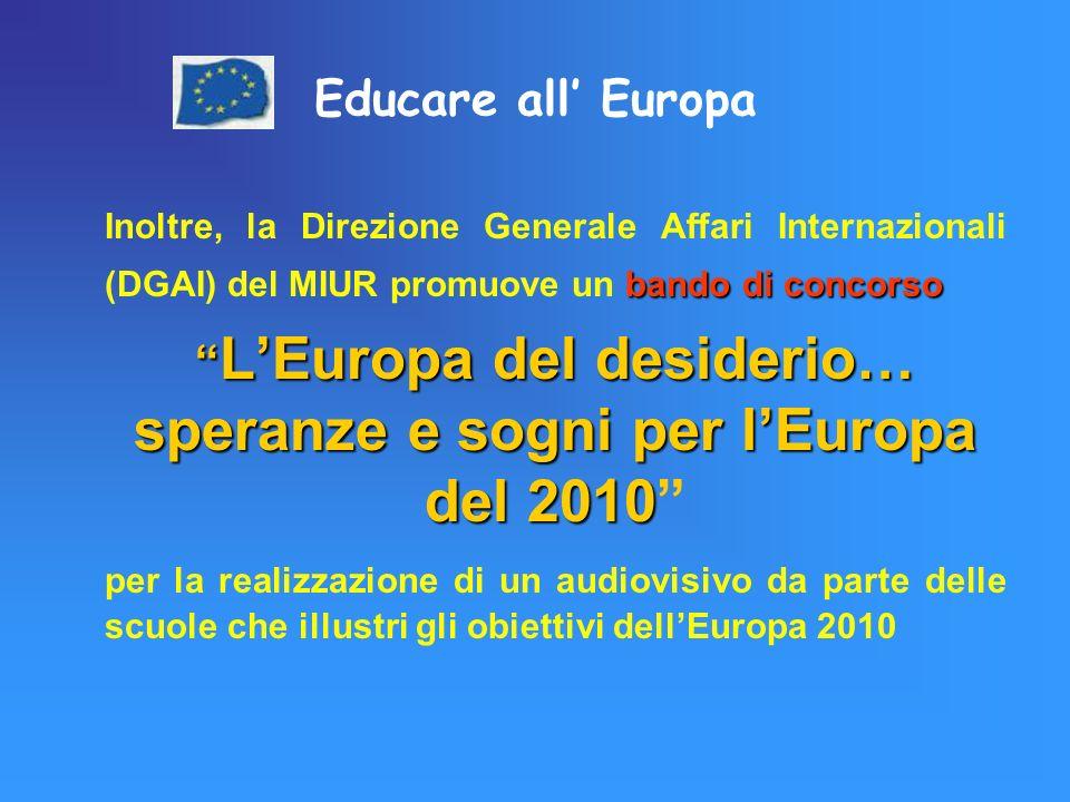 Educare all Europa bando di concorso Inoltre, la Direzione Generale Affari Internazionali (DGAI) del MIUR promuove un bando di concorso LEuropa del desiderio… speranze e sogni per lEuropa del 2010 LEuropa del desiderio… speranze e sogni per lEuropa del 2010 per la realizzazione di un audiovisivo da parte delle scuole che illustri gli obiettivi dellEuropa 2010