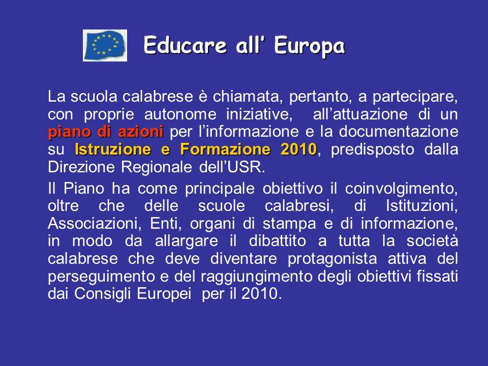 Educare all Europa piano di azioni Istruzione e Formazione 2010 La scuola calabrese è chiamata, pertanto, a partecipare, con proprie autonome iniziative, allattuazione di un piano di azioni per linformazione e la documentazione su Istruzione e Formazione 2010, predisposto dalla Direzione Regionale dellUSR.
