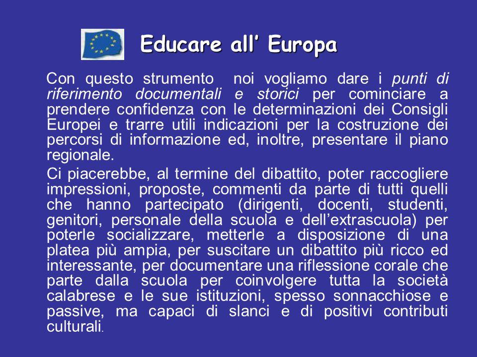 Educare all Europa Con questo strumento noi vogliamo dare i punti di riferimento documentali e storici per cominciare a prendere confidenza con le determinazioni dei Consigli Europei e trarre utili indicazioni per la costruzione dei percorsi di informazione ed, inoltre, presentare il piano regionale.
