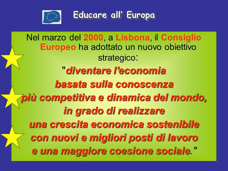 Educare all Europa Nel marzo del 2000, a Lisbona, il Consiglio Europeo ha adottato un nuovo obiettivo strategico : diventare l economia diventare l economia basata sulla conoscenza più competitiva e dinamica del mondo, in grado di realizzare una crescita economica sostenibile con nuovi e migliori posti di lavoro e una maggiore coesione sociale e una maggiore coesione sociale.