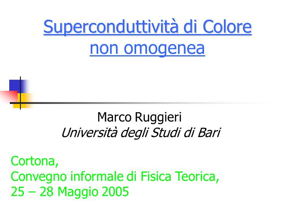 Superconduttività di Colore Superconduttività di Colore non omogenea Marco Ruggieri Università degli Studi di Bari Cortona, Convegno informale di Fisi