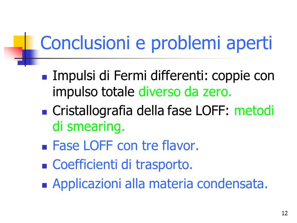 12 Conclusioni e problemi aperti Impulsi di Fermi differenti: coppie con impulso totale diverso da zero. Cristallografia della fase LOFF: metodi di sm