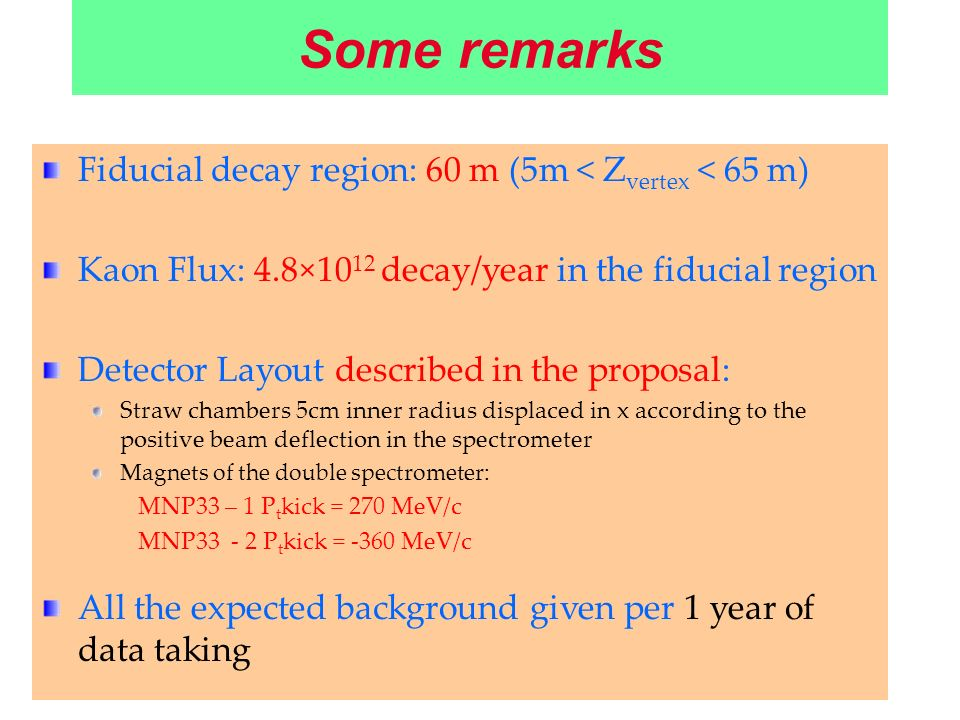 Some remarks Fiducial decay region: 60 m (5m < Z vertex < 65 m) Kaon Flux: 4.8×10 12 decay/year in the fiducial region Detector Layout described in th
