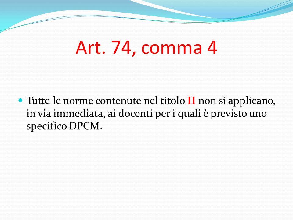 Art. 74, comma 4 Tutte le norme contenute nel titolo II non si applicano, in via immediata, ai docenti per i quali è previsto uno specifico DPCM.