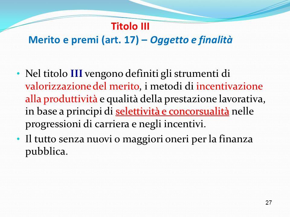 27 Titolo III Merito e premi (art. 17) – Oggetto e finalità selettività e concorsualità Nel titolo III vengono definiti gli strumenti di valorizzazion