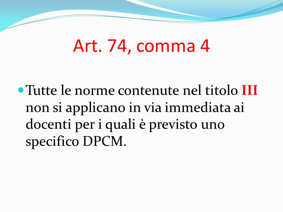 Art. 74, comma 4 Tutte le norme contenute nel titolo III non si applicano in via immediata ai docenti per i quali è previsto uno specifico DPCM.