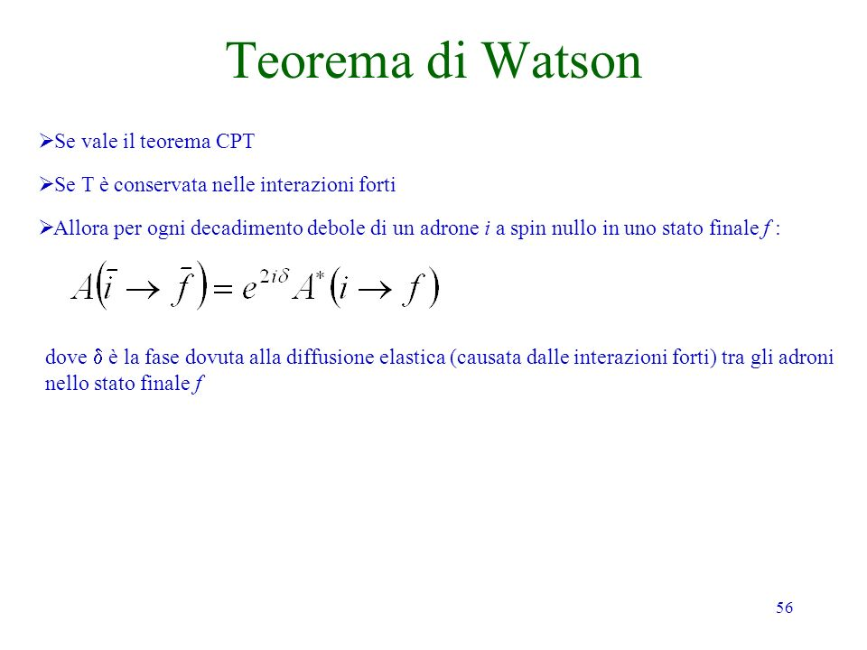 56 Teorema di Watson Se vale il teorema CPT Se T è conservata nelle interazioni forti Allora per ogni decadimento debole di un adrone i a spin nullo i