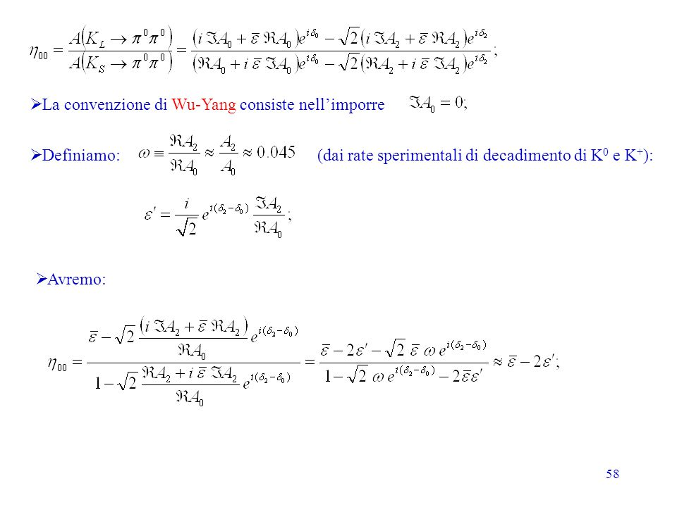 58 La convenzione di Wu-Yang consiste nellimporre Definiamo: (dai rate sperimentali di decadimento di K 0 e K + ): Avremo: