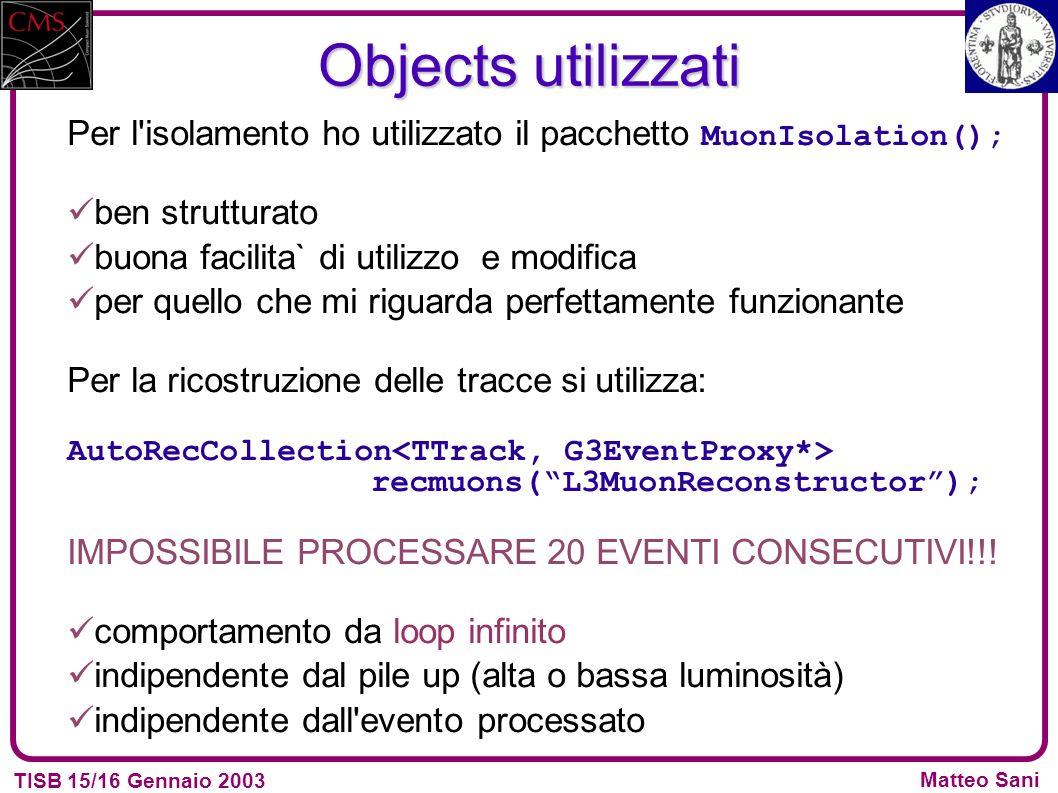 TISB 15/16 Gennaio 2003 Matteo Sani Objects utilizzati Per l isolamento ho utilizzato il pacchetto MuonIsolation(); ben strutturato buona facilita` di utilizzo e modifica per quello che mi riguarda perfettamente funzionante Per la ricostruzione delle tracce si utilizza: AutoRecCollection recmuons(L3MuonReconstructor); IMPOSSIBILE PROCESSARE 20 EVENTI CONSECUTIVI!!.