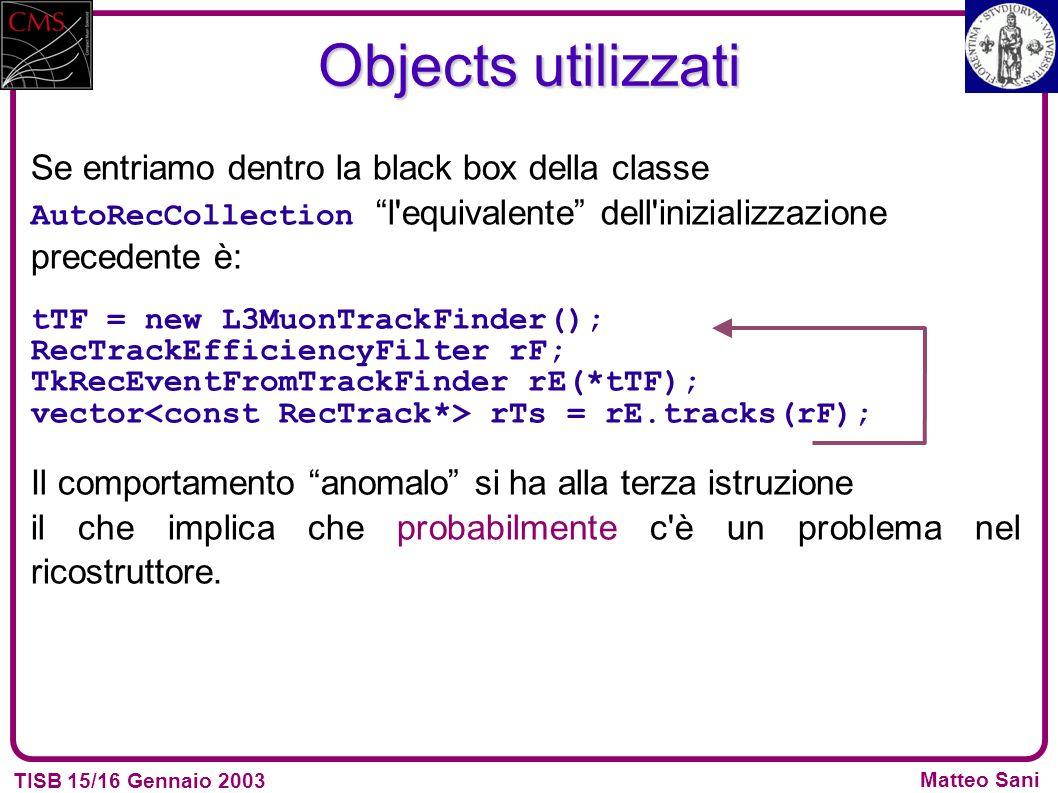 TISB 15/16 Gennaio 2003 Matteo Sani Objects utilizzati Se entriamo dentro la black box della classe AutoRecCollectionl equivalente dell inizializzazione precedente è: tTF = new L3MuonTrackFinder(); RecTrackEfficiencyFilter rF; TkRecEventFromTrackFinder rE(*tTF); vector rTs = rE.tracks(rF); Il comportamento anomalo si ha alla terza istruzione il che implica che probabilmente c è un problema nel ricostruttore.