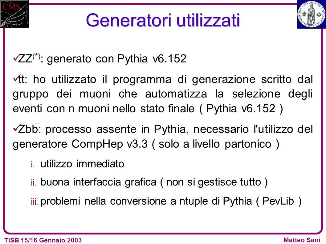 TISB 15/16 Gennaio 2003 Matteo Sani Generatori utilizzati ZZ (*) : generato con Pythia v6.152 tt: ho utilizzato il programma di generazione scritto dal gruppo dei muoni che automatizza la selezione degli eventi con n muoni nello stato finale ( Pythia v6.152 ) Zbb: processo assente in Pythia, necessario l utilizzo del generatore CompHep v3.3 ( solo a livello partonico ) i.