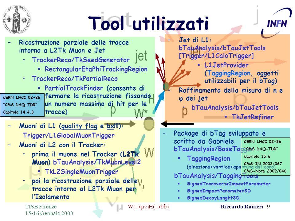- TISB Firenze 15-16 Gennaio 2003 W( μν)H( bb)Riccardo Ranieri 9 Tool utilizzati –Muoni di L1 (quality flag e bx!!!): Trigger/L1GlobalMuonTrigger –Muo