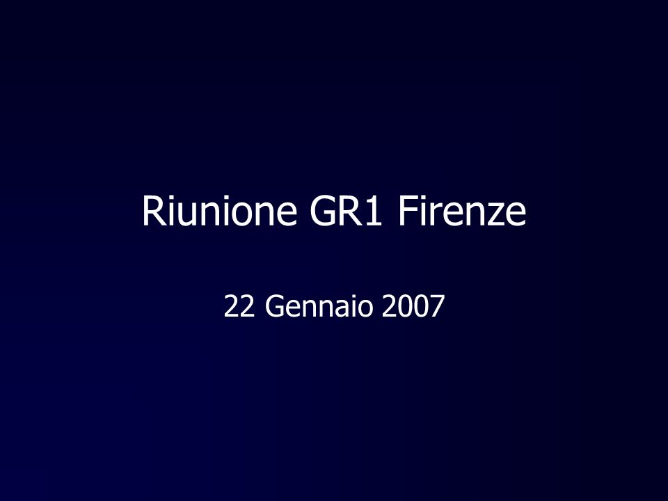 Riunione GR1 Firenze 22 Gennaio 2007