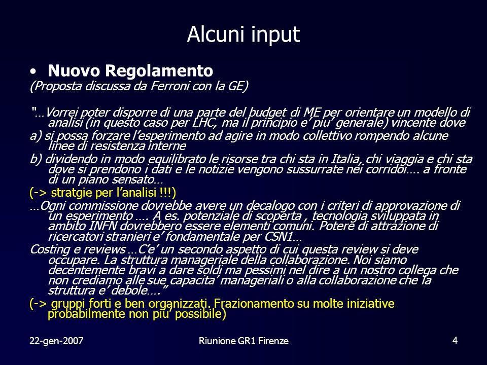 22-gen-2007Riunione GR1 Firenze4 Alcuni input Nuovo Regolamento (Proposta discussa da Ferroni con la GE) …Vorrei poter disporre di una parte del budget di ME per orientare un modello di analisi (in questo caso per LHC, ma il principio e piu generale) vincente dove a) si possa forzare lesperimento ad agire in modo collettivo rompendo alcune linee di resistenza interne b) dividendo in modo equilibrato le risorse tra chi sta in Italia, chi viaggia e chi sta dove si prendono i dati e le notizie vengono sussurrate nei corridoi….
