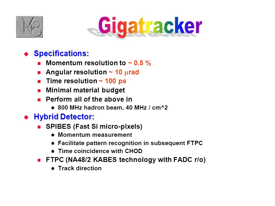 Specifications: Specifications: Momentum resolution to ~ 0.5 % Angular resolution ~ 10 rad Time resolution ~ 100 ps Minimal material budget Perform all of the above in 800 MHz hadron beam, 40 MHz / cm^2 Hybrid Detector: Hybrid Detector: SPIBES (Fast Si micro-pixels) Momentum measurement Facilitate pattern recognition in subsequent FTPC Time coincidence with CHOD FTPC (NA48/2 KABES technology with FADC r/o) Track direction