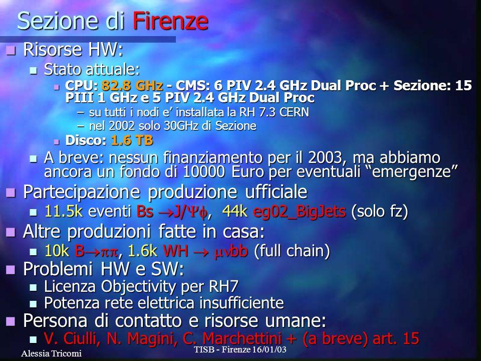 Alessia Tricomi TISB - Firenze 16/01/03 Sezione di Firenze Risorse HW: Risorse HW: Stato attuale: Stato attuale: CPU: 82.8 GHz - CMS: 6 PIV 2.4 GHz Dual Proc + Sezione: 15 PIII 1 GHz e 5 PIV 2.4 GHz Dual Proc CPU: 82.8 GHz - CMS: 6 PIV 2.4 GHz Dual Proc + Sezione: 15 PIII 1 GHz e 5 PIV 2.4 GHz Dual Proc –su tutti i nodi e installata la RH 7.3 CERN –nel 2002 solo 30GHz di Sezione Disco: 1.6 TB Disco: 1.6 TB A breve: nessun finanziamento per il 2003, ma abbiamo ancora un fondo di 10000 Euro per eventuali emergenze A breve: nessun finanziamento per il 2003, ma abbiamo ancora un fondo di 10000 Euro per eventuali emergenze Partecipazione produzione ufficiale Partecipazione produzione ufficiale 11.5k eventi Bs J/, 44k eg02_BigJets (solo fz) 11.5k eventi Bs J/, 44k eg02_BigJets (solo fz) Altre produzioni fatte in casa: Altre produzioni fatte in casa: 10k B, 1.6k WH bb (full chain) 10k B, 1.6k WH bb (full chain) Problemi HW e SW: Problemi HW e SW: Licenza Objectivity per RH7 Licenza Objectivity per RH7 Potenza rete elettrica insufficiente Potenza rete elettrica insufficiente Persona di contatto e risorse umane: Persona di contatto e risorse umane: V.