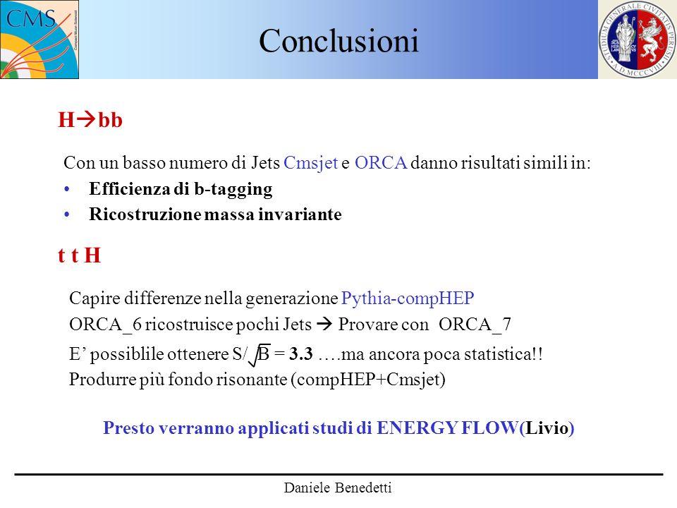Conclusioni Daniele Benedetti H bb t t H Presto verranno applicati studi di ENERGY FLOW(Livio) Con un basso numero di Jets Cmsjet e ORCA danno risultati simili in: Efficienza di b-tagging Ricostruzione massa invariante Capire differenze nella generazione Pythia-compHEP ORCA_6 ricostruisce pochi Jets Provare con ORCA_7 E possiblile ottenere S/ B = 3.3 ….ma ancora poca statistica!.