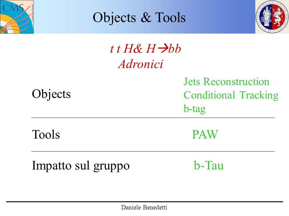 Objects & Tools Daniele Benedetti Tools PAW Impatto sul gruppo b-Tau Objects t t H& H bb Adronici Jets Reconstruction Conditional Tracking b-tag