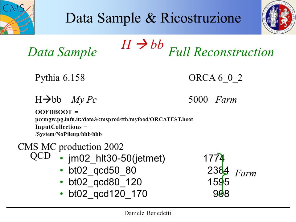 Data Sample & Ricostruzione H bb Data Sample Full Reconstruction Pythia 6.158 ORCA 6_0_2 H bb My Pc 5000 Farm CMS MC production 2002 QCD jm02_hlt30-50(jetmet) 1774 bt02_qcd50_80 2384 bt02_qcd80_120 1595 bt02_qcd120_170 998 Farm Daniele Benedetti OOFDBOOT = pccmgw.pg.infn.it:/data3/cmsprod/tth/myfood/ORCATEST.boot InputCollections = /System/NoPileup/hbb/hbb