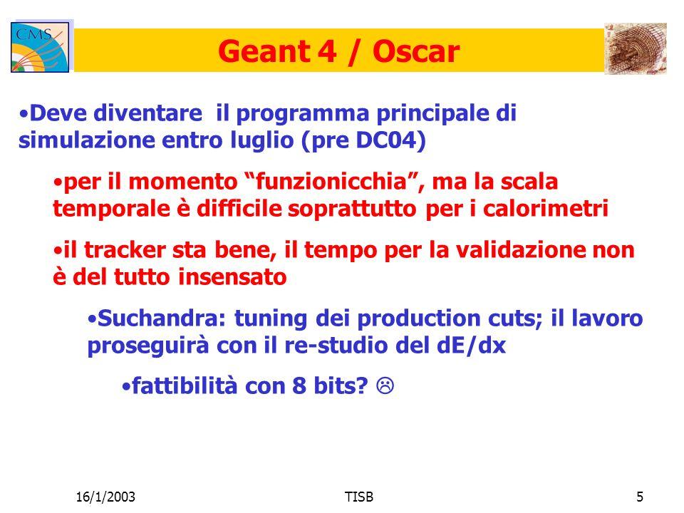 16/1/2003TISB5 Geant 4 / Oscar Deve diventare il programma principale di simulazione entro luglio (pre DC04) per il momento funzionicchia, ma la scala