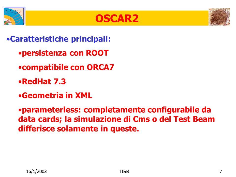 16/1/2003TISB7 OSCAR2 Caratteristiche principali: persistenza con ROOT compatibile con ORCA7 RedHat 7.3 Geometria in XML parameterless: completamente configurabile da data cards; la simulazione di Cms o del Test Beam differisce solamente in queste.