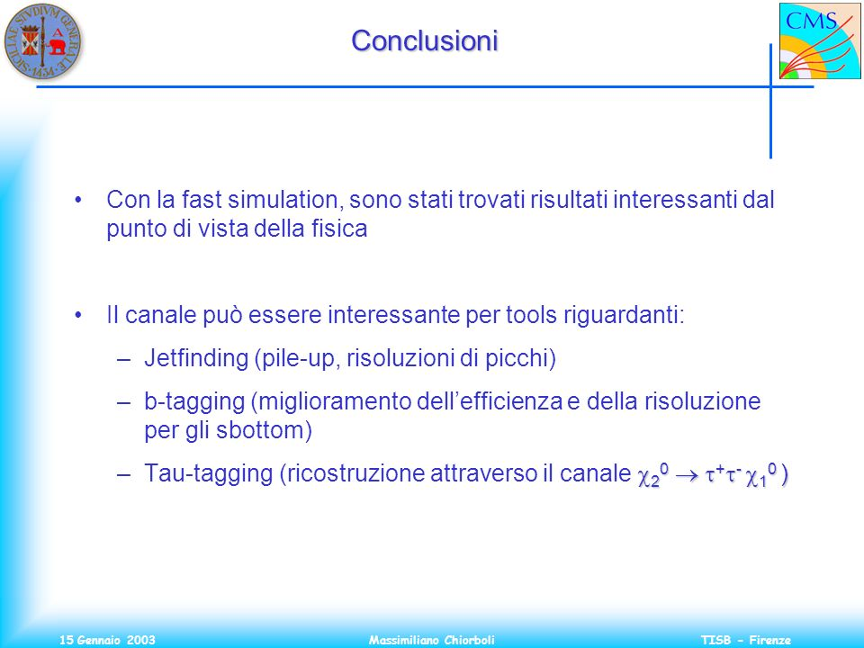 15 Gennaio 2003Massimiliano ChiorboliTISB - FirenzeConclusioni Con la fast simulation, sono stati trovati risultati interessanti dal punto di vista de